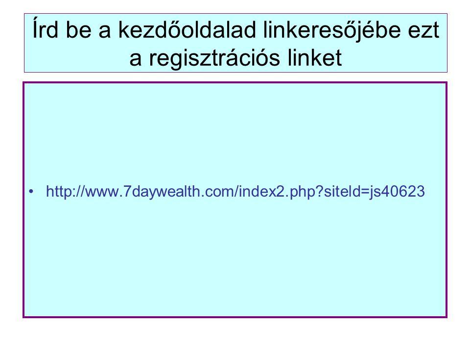 Írd be a kezdőoldalad linkeresőjébe ezt a regisztrációs linket http://www.7daywealth.com/index2.php?siteld=js40623