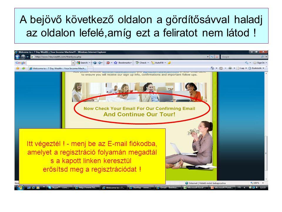 A bejövő következő oldalon a gördítősávval haladj az oldalon lefelé,amíg ezt a feliratot nem látod ! Itt végeztél ! - menj be az E-mail fiókodba, amel