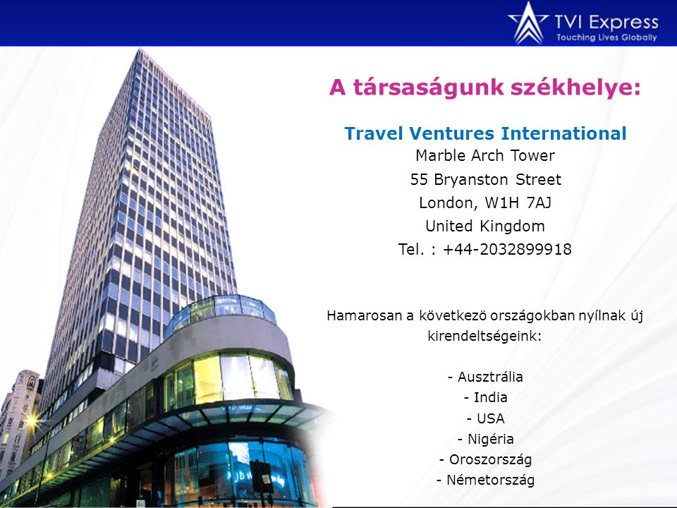 A társaságunk székhelye: Travel Ventures International Marble Arch Tower 55 Bryanston Street London, W1H 7AJ United Kingdom Tel.