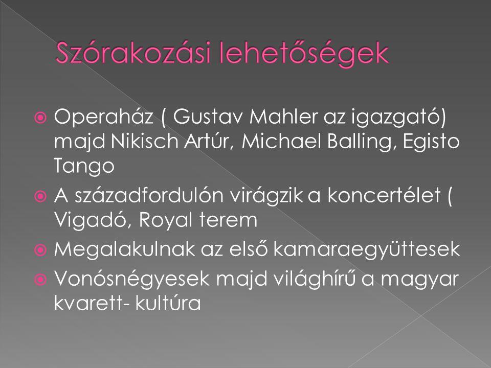 Operaház ( Gustav Mahler az igazgató) majd Nikisch Artúr, Michael Balling, Egisto Tango  A századfordulón virágzik a koncertélet ( Vigadó, Royal te
