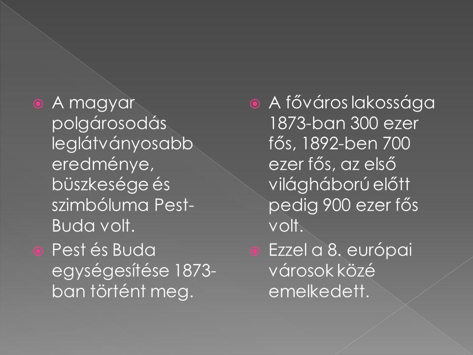  A magyar polgárosodás leglátványosabb eredménye, büszkesége és szimbóluma Pest- Buda volt.  Pest és Buda egységesítése 1873- ban történt meg.  A f