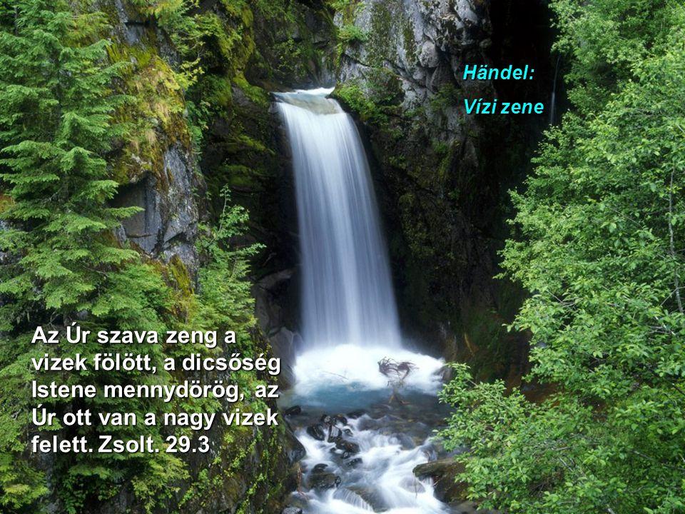Händel: Vízi zene Az Úr szava zeng a vizek fölött, a dicsőség Istene mennydörög, az Úr ott van a nagy vizek felett.