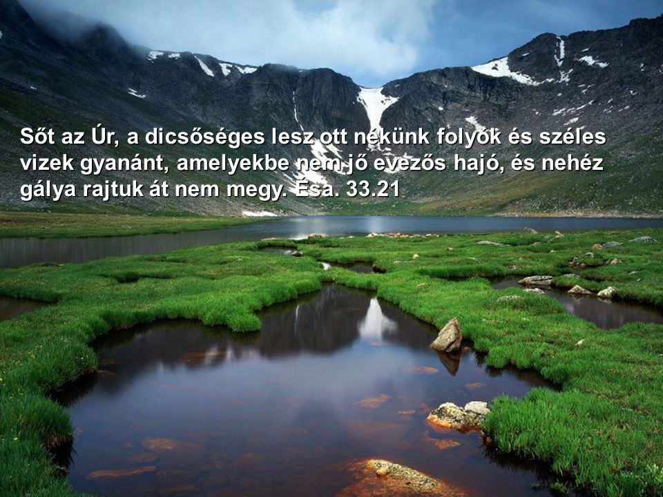Sőt az Úr, a dicsőséges lesz ott nékünk folyók és széles vizek gyanánt, amelyekbe nem jő evezős hajó, és nehéz gálya rajtuk át nem megy.