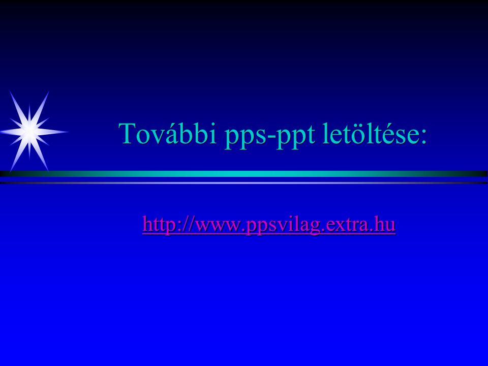 További pps-ppt letöltése: http://www.ppsvilag.extra.hu