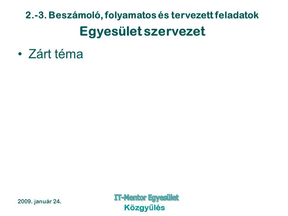 2.-3. Beszámoló, folyamatos és tervezett feladatok 2009. január 24. Közgyűlés Egyesület szervezet Zárt téma
