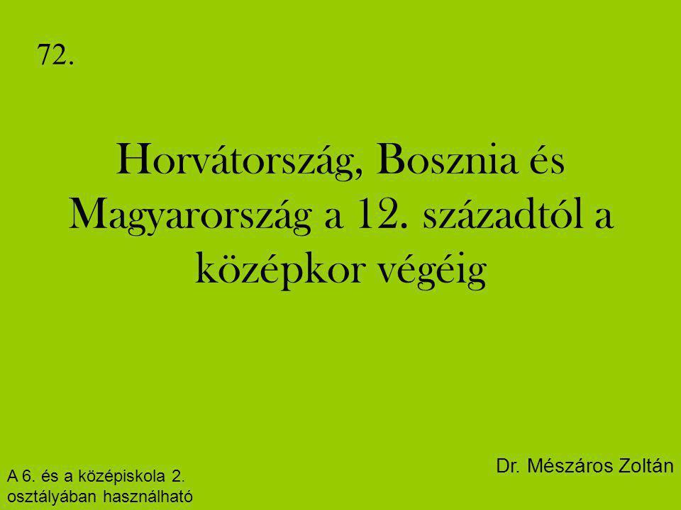 Horvátország, Bosznia és Magyarország a 12. századtól a középkor végéig 72. A 6. és a középiskola 2. osztályában használható Dr. Mészáros Zoltán