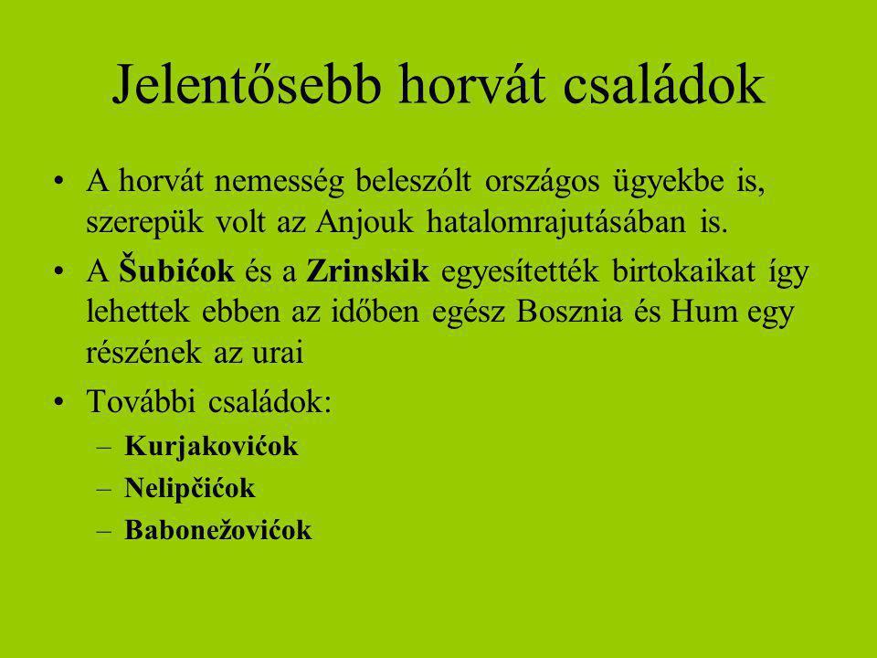 Jelentősebb horvát családok A horvát nemesség beleszólt országos ügyekbe is, szerepük volt az Anjouk hatalomrajutásában is. A Šubićok és a Zrinskik eg