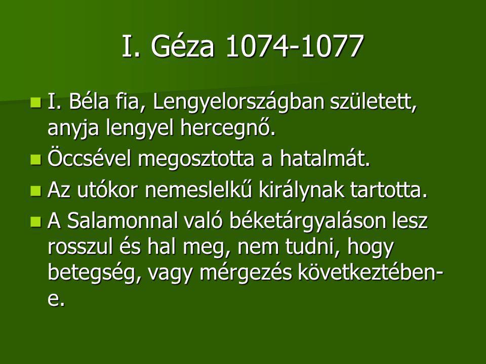 I.Géza 1074-1077 I. Béla fia, Lengyelországban született, anyja lengyel hercegnő.