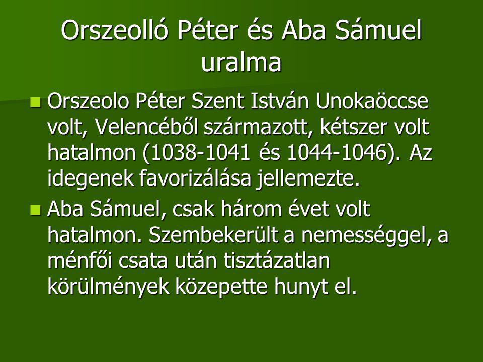 Orszeolló Péter és Aba Sámuel uralma Orszeolo Péter Szent István Unokaöccse volt, Velencéből származott, kétszer volt hatalmon (1038-1041 és 1044-1046).