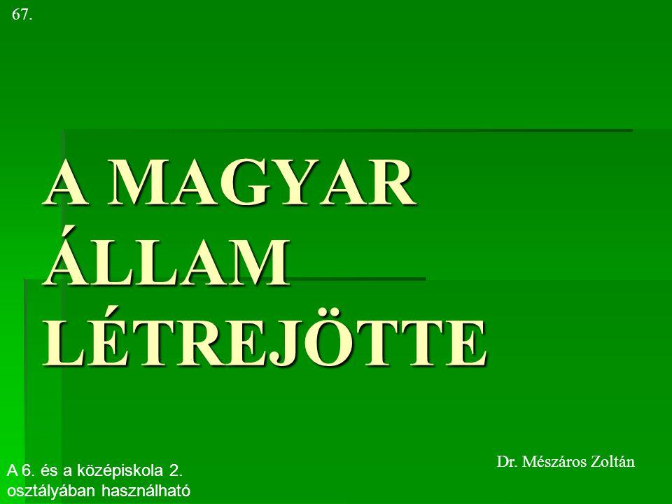 A MAGYAR ÁLLAM LÉTREJÖTTE 67. Dr. Mészáros Zoltán A 6. és a középiskola 2. osztályában használható