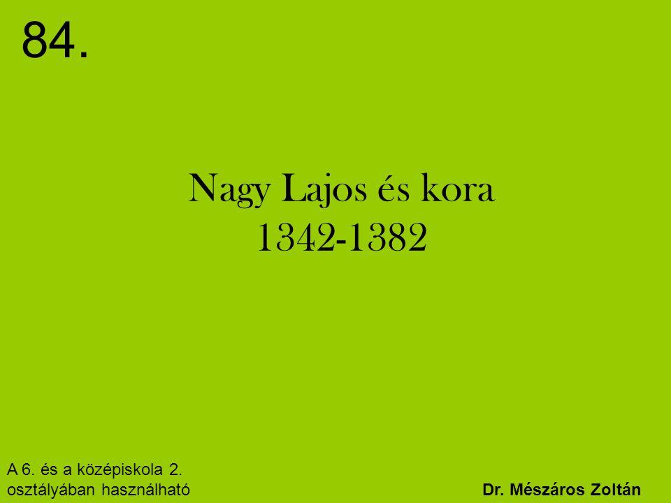Nagy Lajos és kora 1342-1382 84. Dr. Mészáros Zoltán A 6. és a középiskola 2. osztályában használható