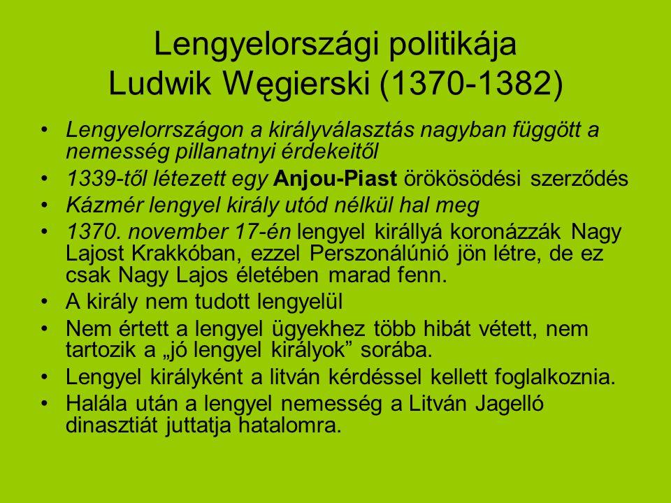 Lengyelországi politikája Ludwik Węgierski (1370-1382) Lengyelorrszágon a királyválasztás nagyban függött a nemesség pillanatnyi érdekeitől 1339-től l