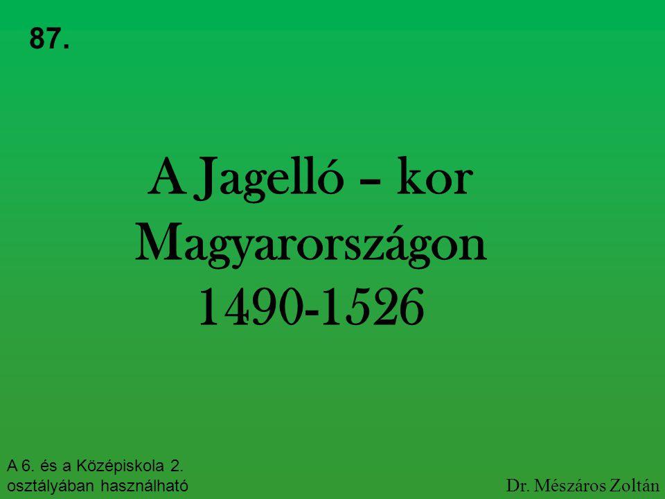 A Jagelló – kor Magyarországon 1490-1526 87. A 6. és a Középiskola 2. osztályában használható Dr. Mészáros Zoltán