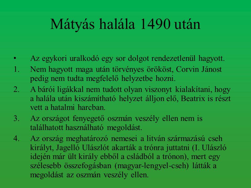 Mátyás halála 1490 után Az egykori uralkodó egy sor dolgot rendezetlenül hagyott. 1.Nem hagyott maga után törvényes örököst, Corvin Jánost pedig nem t