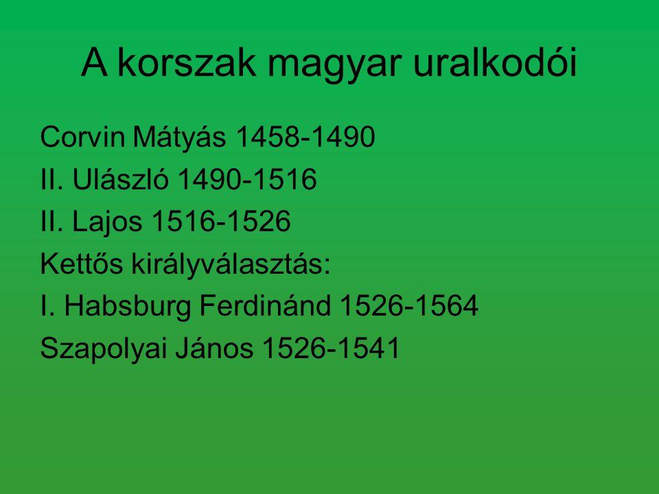 A korszak magyar uralkodói Corvin Mátyás 1458-1490 II. Ulászló 1490-1516 II. Lajos 1516-1526 Kettős királyválasztás: I. Habsburg Ferdinánd 1526-1564 S