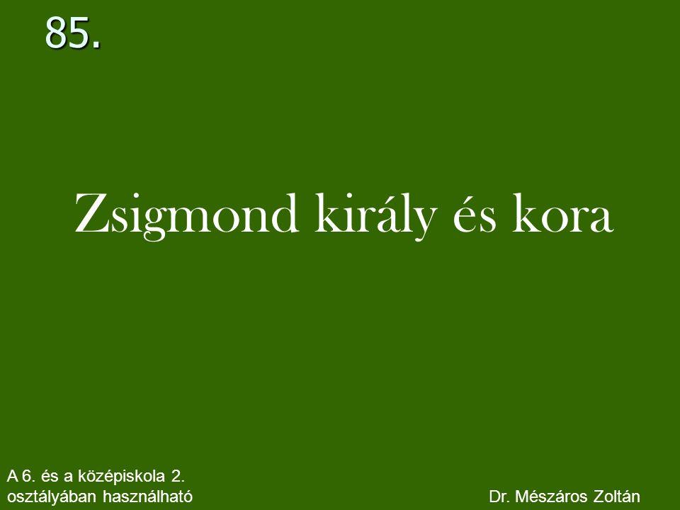 85. Zsigmond király és kora A 6. és a középiskola 2. osztályában használható Dr. Mészáros Zoltán