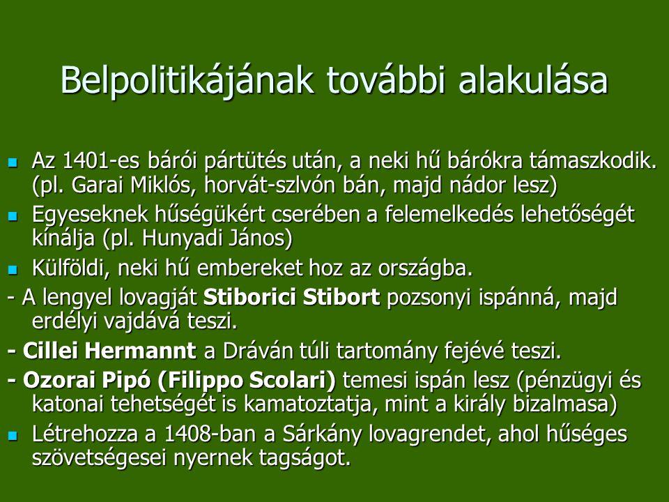 Belpolitikájának további alakulása Az 1401-es bárói pártütés után, a neki hű bárókra támaszkodik. (pl. Garai Miklós, horvát-szlvón bán, majd nádor les