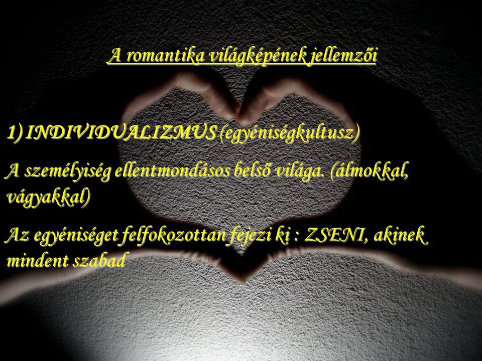 A romantika világképének jellemzői 1) INDIVIDUALIZMUS (egyéniségkultusz) A személyiség ellentmondásos belső világa. (álmokkal, vágyakkal) Az egyéniség