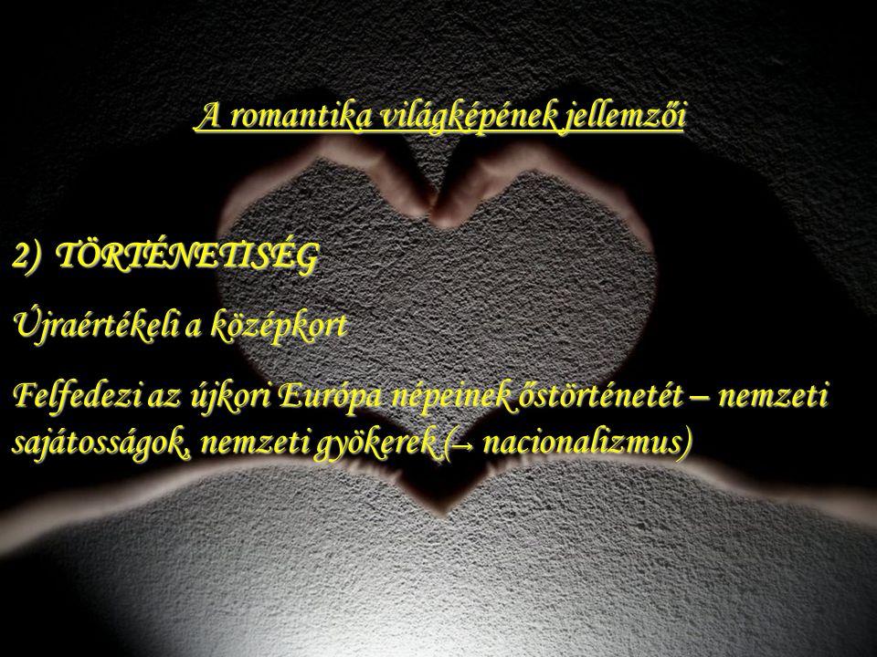 A romantika világképének jellemzői 2) TÖRTÉNETISÉG Újraértékeli a középkort Felfedezi az újkori Európa népeinek őstörténetét – nemzeti sajátosságok, n