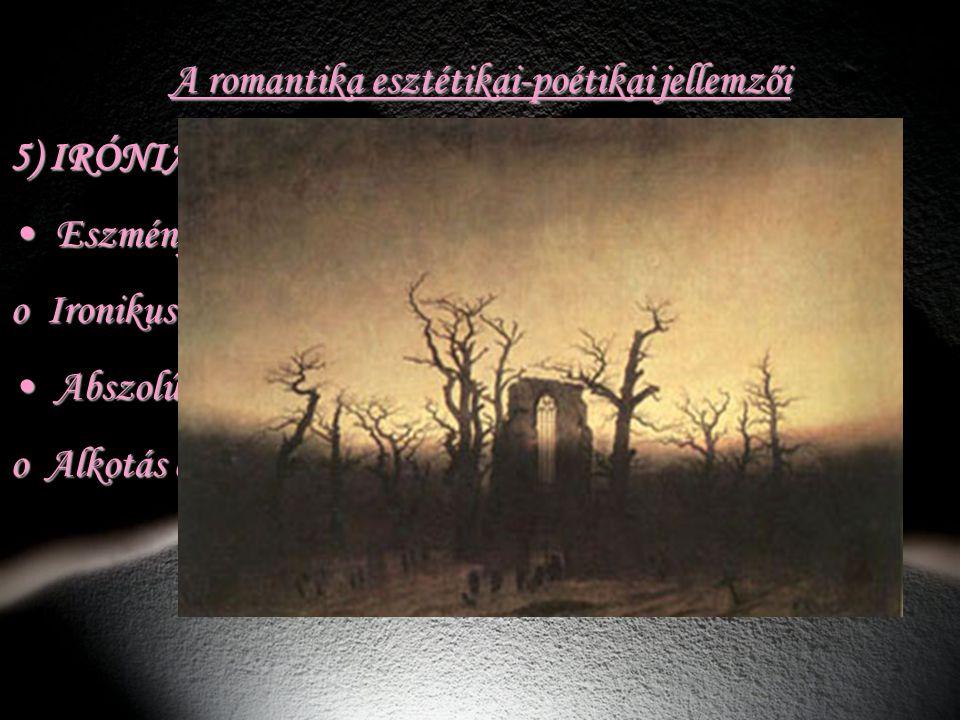 A romantika esztétikai-poétikai jellemzői 5) IRÓNIA, TÖREDÉKESSÉG Eszmény – valóság (ellentét) : Eszmény – valóság (ellentét) : o Ironikusan szemléli