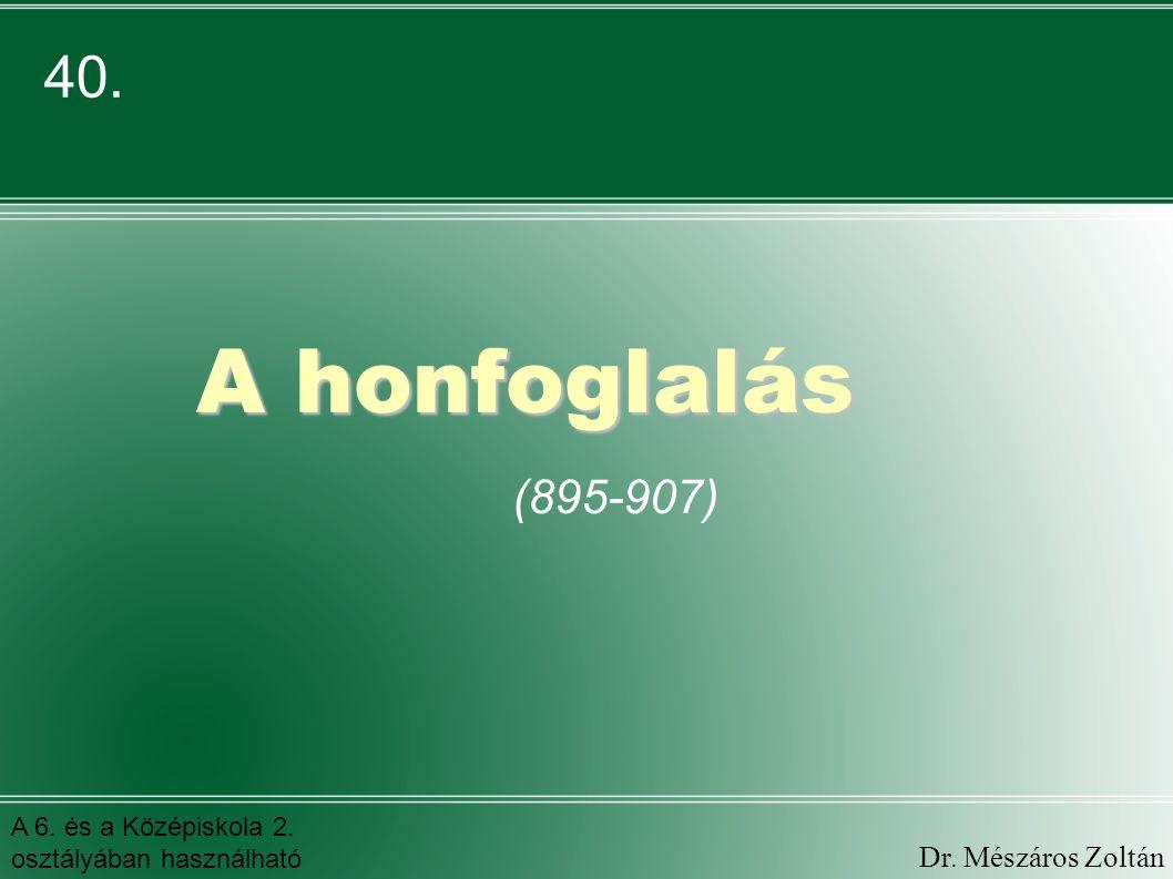 A honfoglalás A honfoglalás (895-907) 40. Dr. Mészáros Zoltán A 6. és a Középiskola 2. osztályában használható