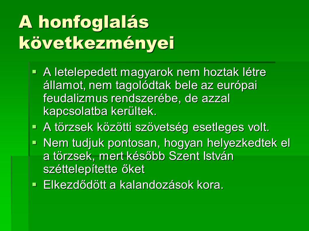 A honfoglalás következményei  A letelepedett magyarok nem hoztak létre államot, nem tagolódtak bele az európai feudalizmus rendszerébe, de azzal kapc