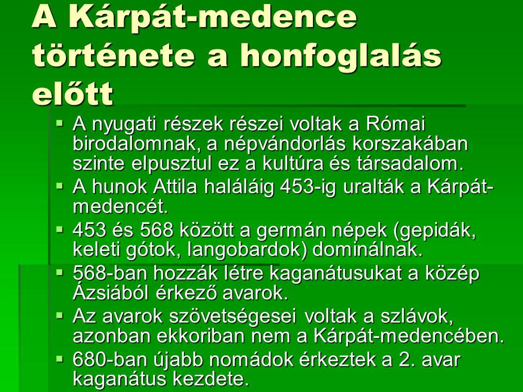 A honfoglalás közvetlen előzményei a Kárpát- medencében  Az avar kaganátus gyengülése, és megszűnése  A frankok és a bolgárok támadásai, majd háborúskodásuk egymás ellen  A frankok 800 után megsemmisítik az Avar birodalmat  A nagymorva birodalom gyengülése, és 894 körül a szétesése  A Kárpát-medence egy része a bolgárok fennhatósága alá kerülése  A Kárpát-Medence középső része kevéssé lehetett lakott  862 a magyarok szövetségesként jönnek számba a morvák és a császár szemszögéből is