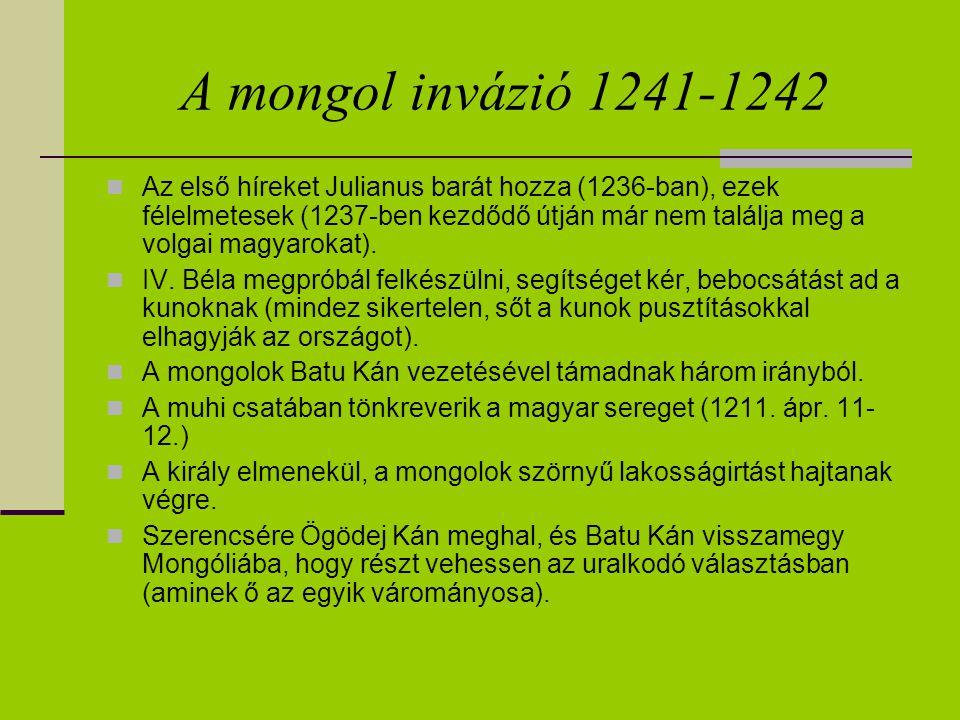 A mongol invázió 1241-1242 Az első híreket Julianus barát hozza (1236-ban), ezek félelmetesek (1237-ben kezdődő útján már nem találja meg a volgai mag