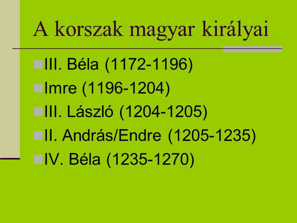 A korszak magyar királyai III. Béla (1172-1196) Imre (1196-1204) III. László (1204-1205) II. András/Endre (1205-1235) IV. Béla (1235-1270)