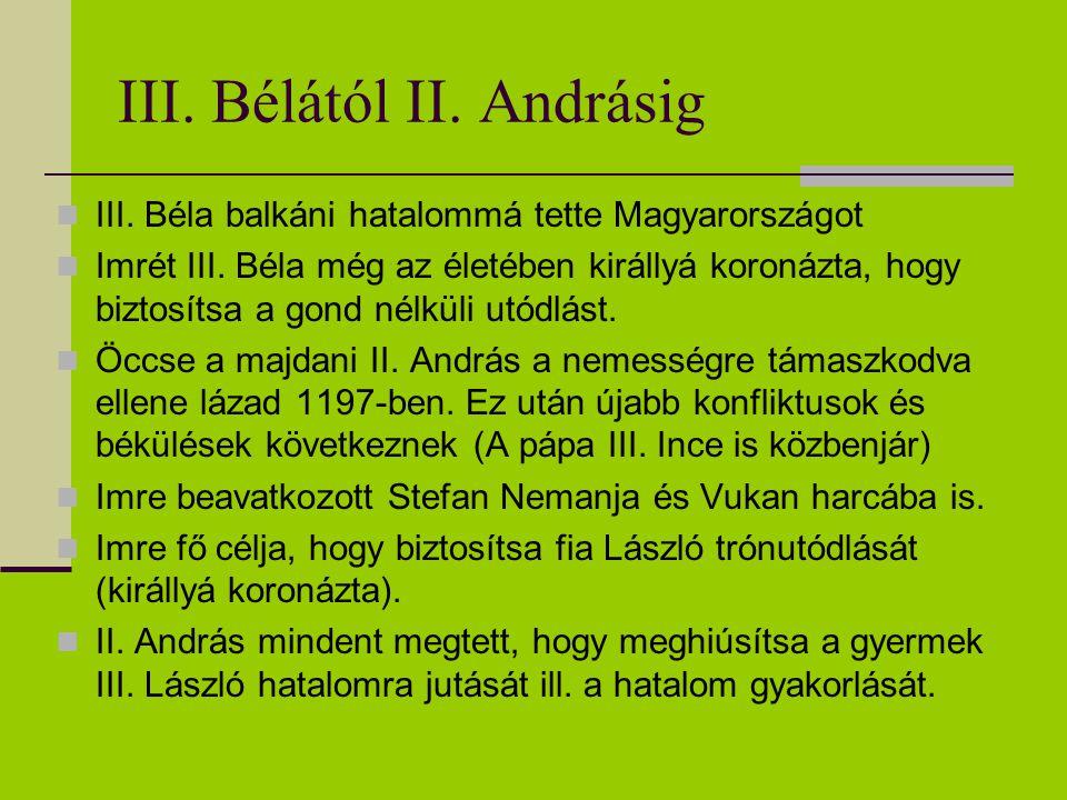 III. Bélától II. Andrásig III. Béla balkáni hatalommá tette Magyarországot Imrét III. Béla még az életében királlyá koronázta, hogy biztosítsa a gond