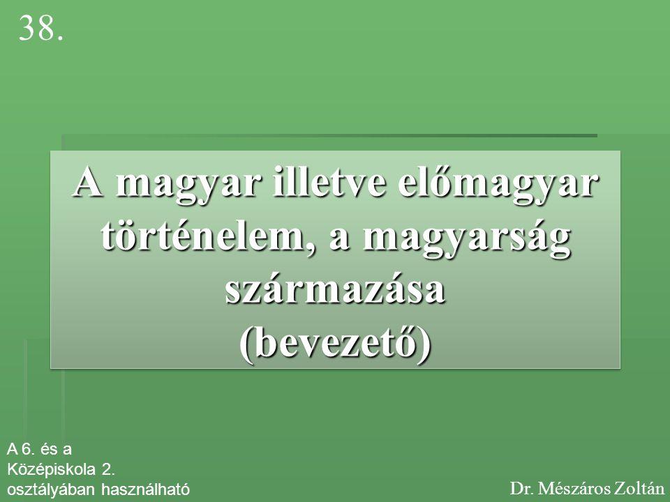 A magyar illetve előmagyar történelem, a magyarság származása (bevezető) 38. Dr. Mészáros Zoltán A 6. és a Középiskola 2. osztályában használható