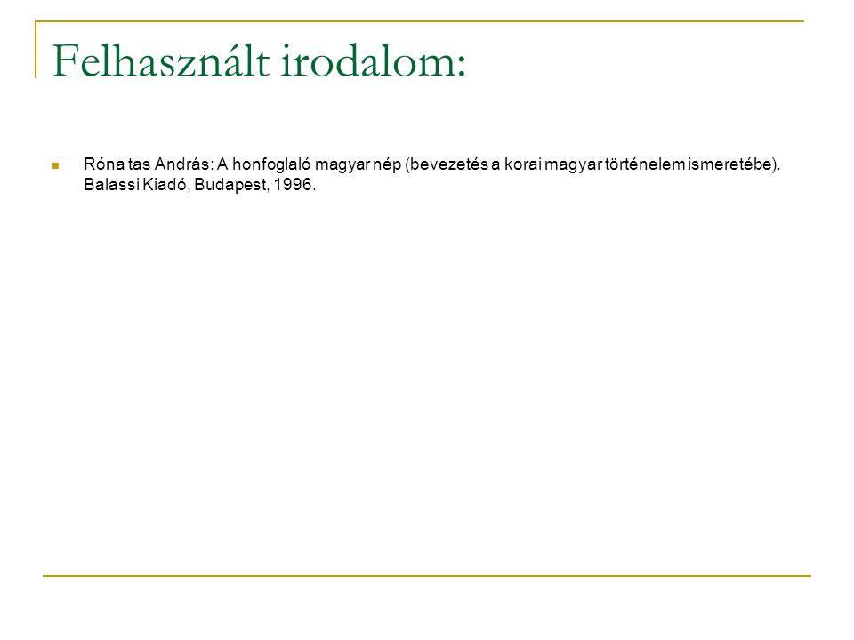 Felhasznált irodalom: Róna tas András: A honfoglaló magyar nép (bevezetés a korai magyar történelem ismeretébe). Balassi Kiadó, Budapest, 1996.