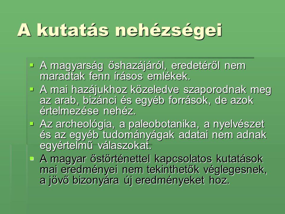 A kutatás nehézségei  A magyarság őshazájáról, eredetéről nem maradtak fenn írásos emlékek.  A mai hazájukhoz közeledve szaporodnak meg az arab, biz