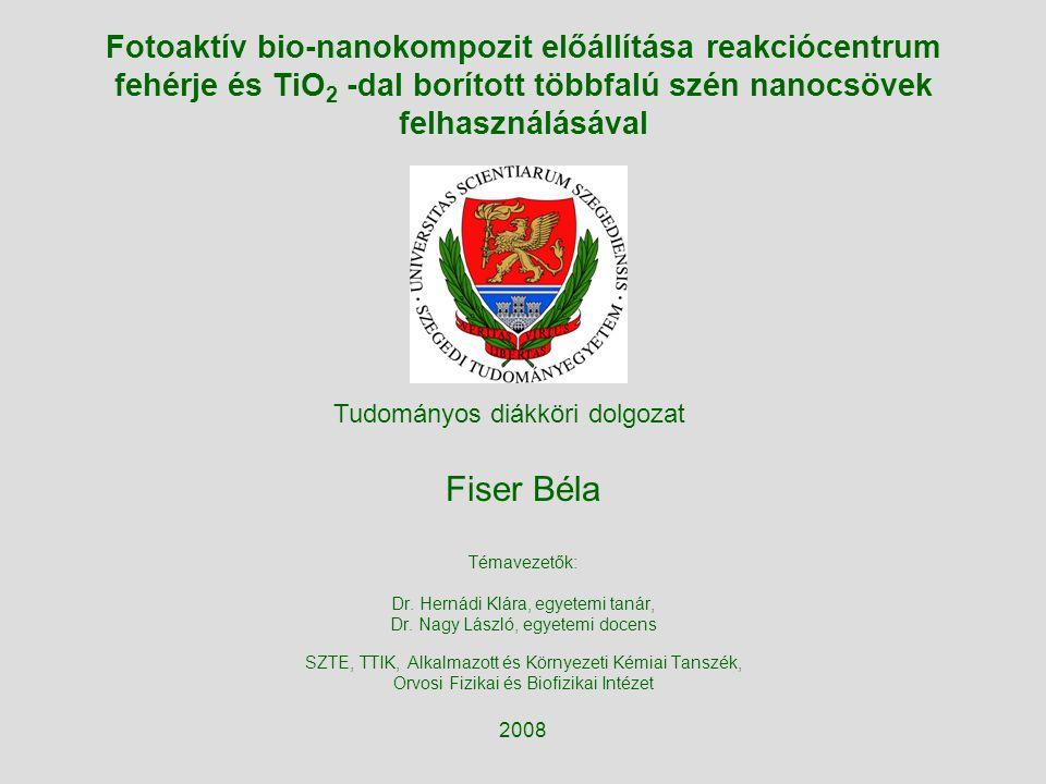 Fotoaktív bio-nanokompozit előállítása reakciócentrum fehérje és TiO 2 -dal borított többfalú szén nanocsövek felhasználásával Fiser Béla Témavezetők: