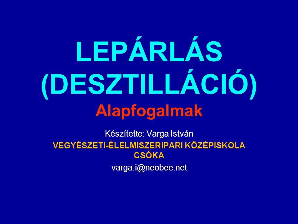 LEPÁRLÁS (DESZTILLÁCIÓ) Alapfogalmak Készítette: Varga István VEGYÉSZETI-ÉLELMISZERIPARI KÖZÉPISKOLA CSÓKA varga.i@neobee.net