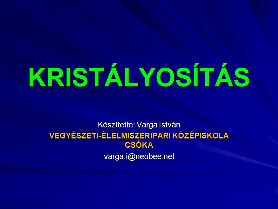KRISTÁLYOSÍTÁS Készítette: Varga István VEGYÉSZETI-ÉLELMISZERIPARI KÖZÉPISKOLA CSÓKA varga.i@neobee.net