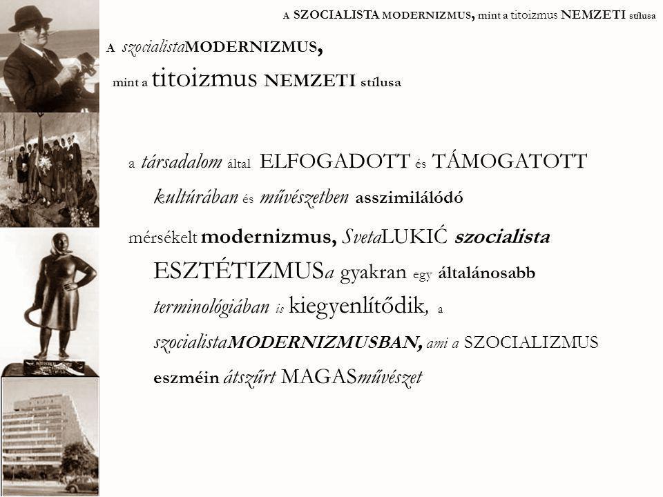 A SZOCIALISTA MODERNIZMUS, mint a titoizmus NEMZETI stílusa alapvető különbség: a NEMZETKÖZI modernizmus ( tiszta, ornamentikamentes, stílusában közvetlenül kapcsolódik korának európai történelmi mintájához) SZOCIALISTA esztétizmus- SZOCIALISTA modernizmus ( a belső értékekek felé fordul, megpróbálva megteremteni az egyedi, lokális építészeti kifejezést) szocmodern vs.