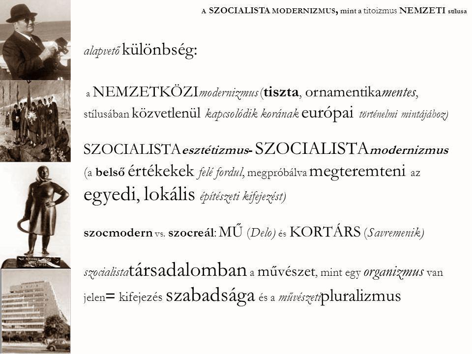 A SZOCIALISTA MODERNIZMUS, mint a titoizmus NEMZETI stílusa alapvető különbség: a NEMZETKÖZI modernizmus ( tiszta, ornamentikamentes, stílusában közve