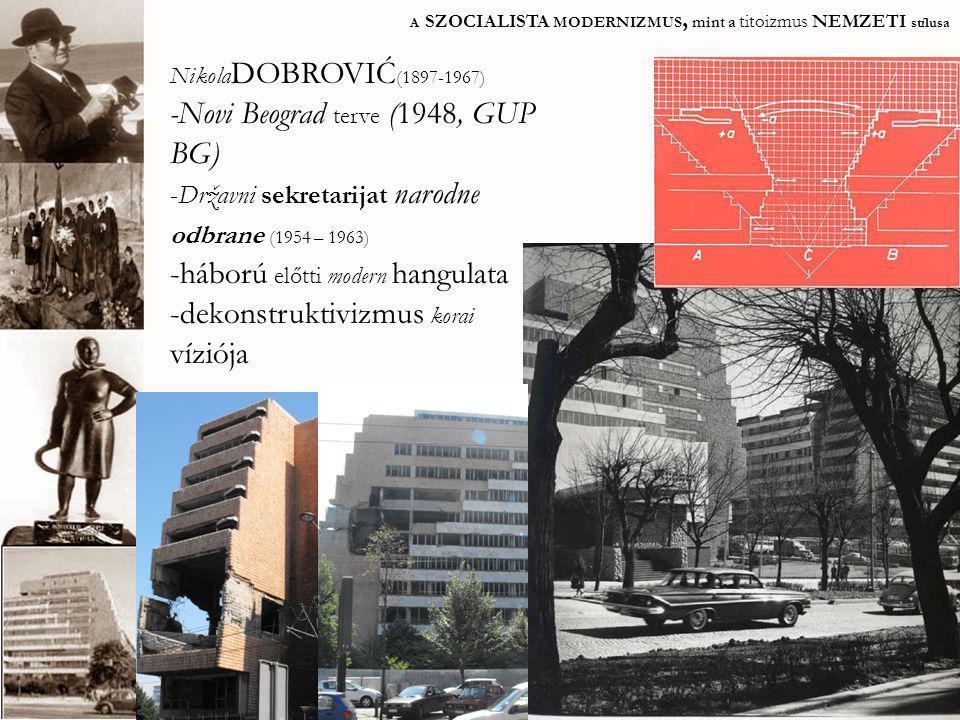 A SZOCIALISTA MODERNIZMUS, mint a titoizmus NEMZETI stílusa Nikola DOBROVIĆ (1897-1967) -Novi Beograd terve (1948, GUP BG) -Državni sekretarijat narod