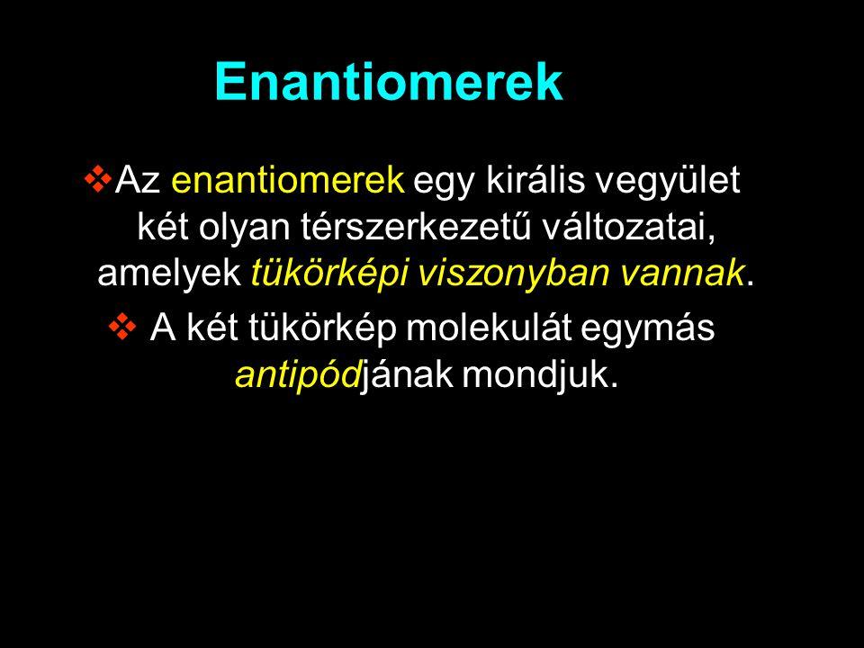 Enantiomerek  Az enantiomerek egy királis vegyület két olyan térszerkezetű változatai, amelyek tükörképi viszonyban vannak.  A két tükörkép molekulá