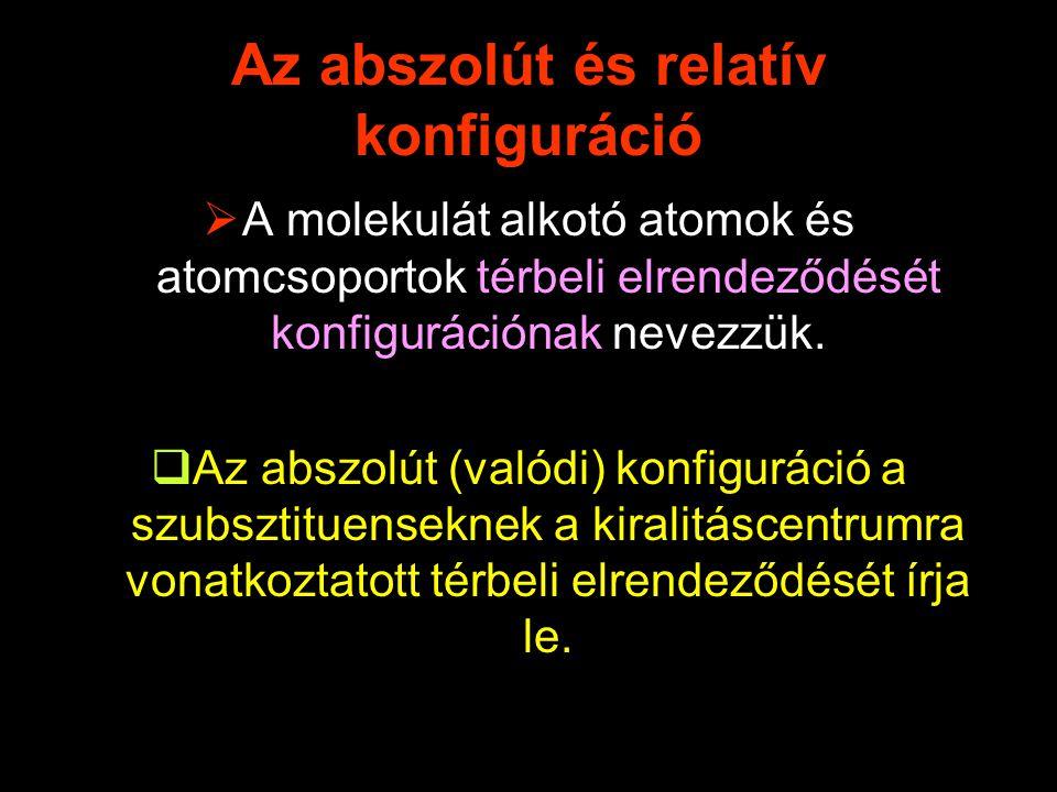 Az abszolút és relatív konfiguráció  A molekulát alkotó atomok és atomcsoportok térbeli elrendeződését konfigurációnak nevezzük.  Az abszolút (valód