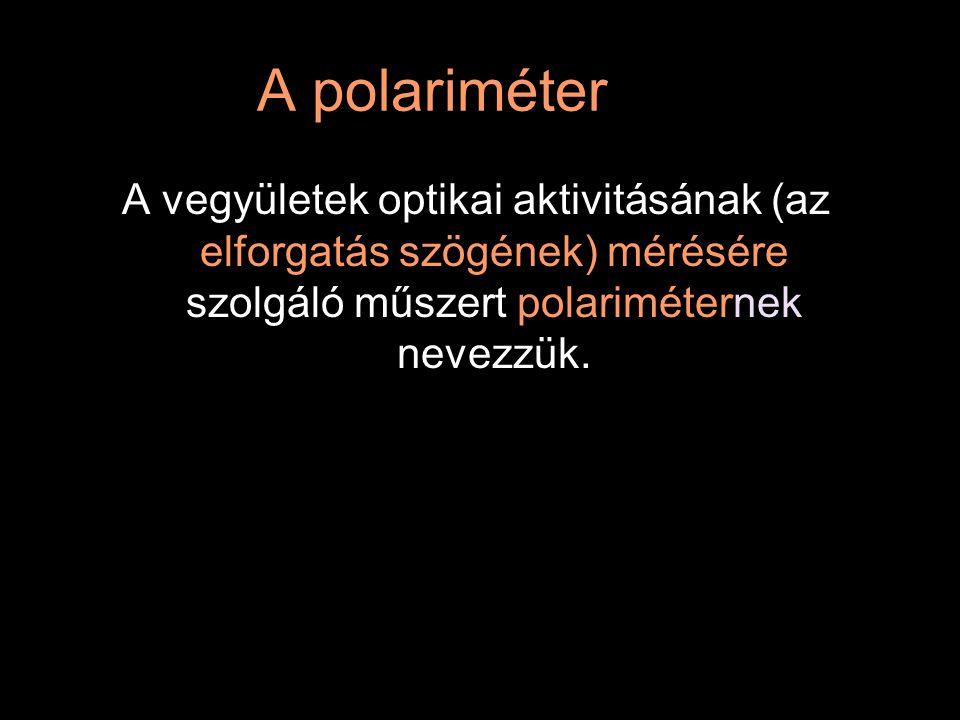 A polariméter A vegyületek optikai aktivitásának (az elforgatás szögének) mérésére szolgáló műszert polariméternek nevezzük.