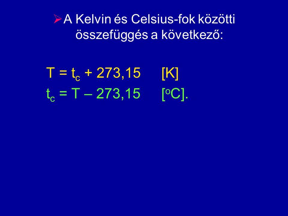  A Kelvin és Celsius-fok közötti összefüggés a következő: T = t c + 273,15[K] t c = T – 273,15[ o C].