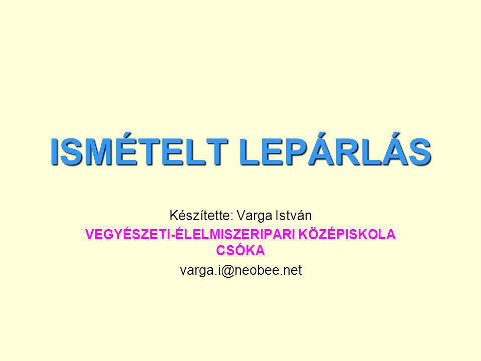 ISMÉTELT LEPÁRLÁS Készítette: Varga István VEGYÉSZETI-ÉLELMISZERIPARI KÖZÉPISKOLA CSÓKA varga.i@neobee.net