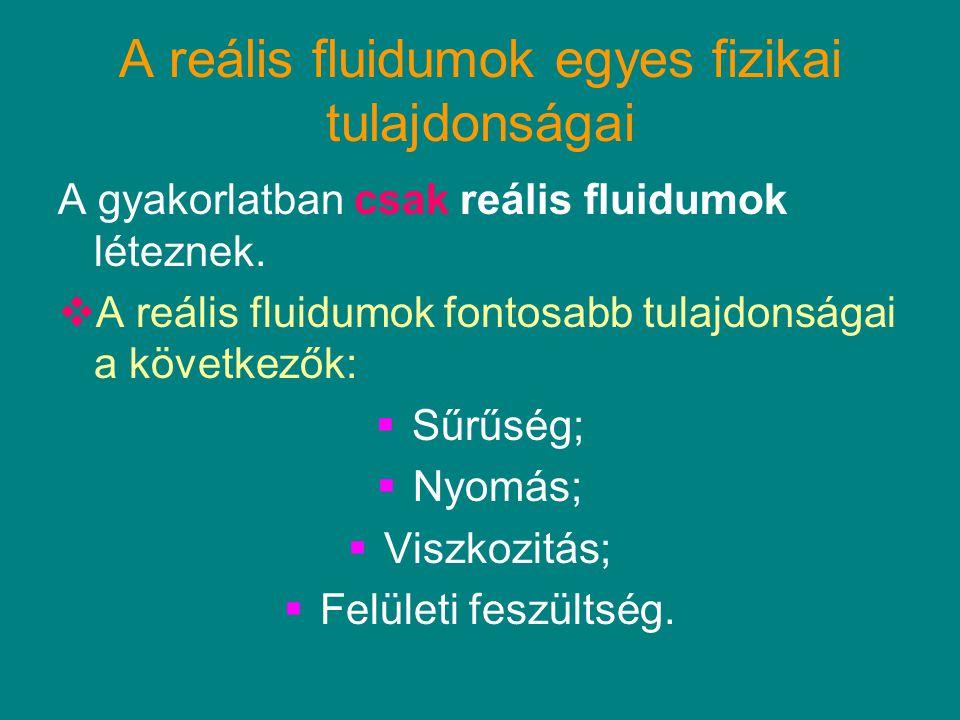 A reális fluidumok egyes fizikai tulajdonságai A gyakorlatban csak reális fluidumok léteznek.  A reális fluidumok fontosabb tulajdonságai a következő