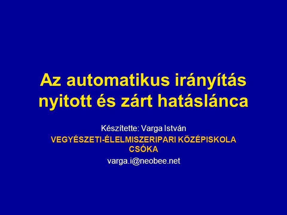 Az automatikus irányítás nyitott és zárt hatáslánca Készítette: Varga István VEGYÉSZETI-ÉLELMISZERIPARI KÖZÉPISKOLA CSÓKA varga.i@neobee.net