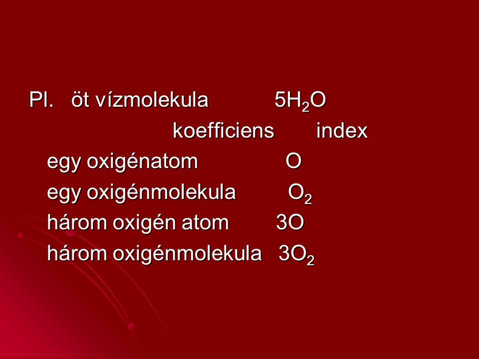Pl. öt vízmolekula 5H 2 O koefficiensindex egy oxigénatom O egy oxigénmolekula O 2 három oxigén atom 3O három oxigénmolekula 3O 2