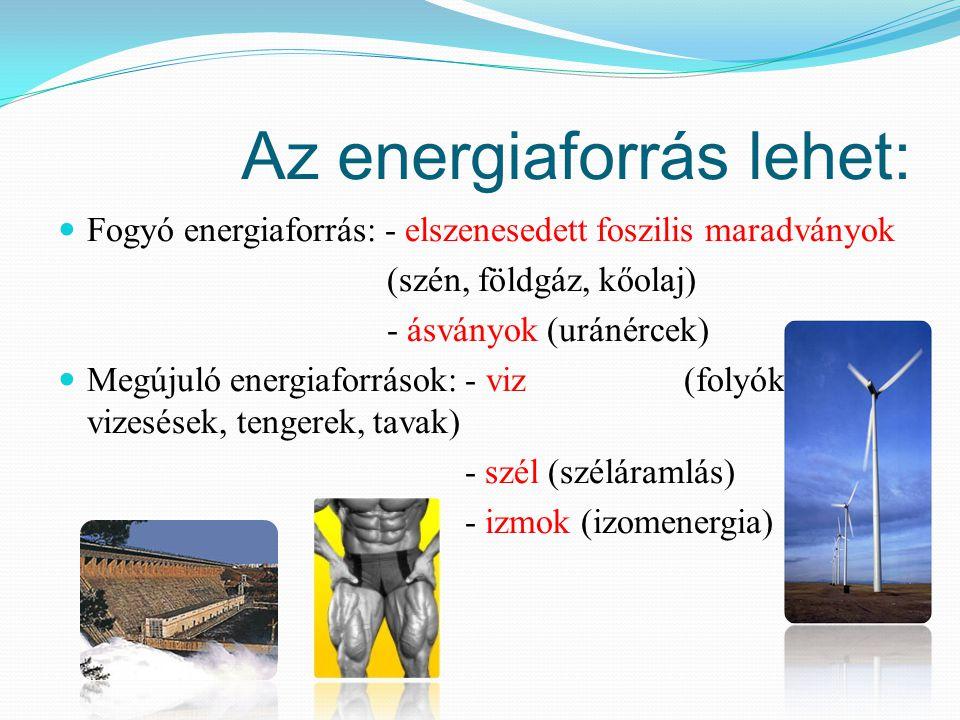 Az energiaforrás lehet: Fogyó energiaforrás: - elszenesedett foszilis maradványok (szén, földgáz, kőolaj) - ásványok (uránércek) Megújuló energiaforrá