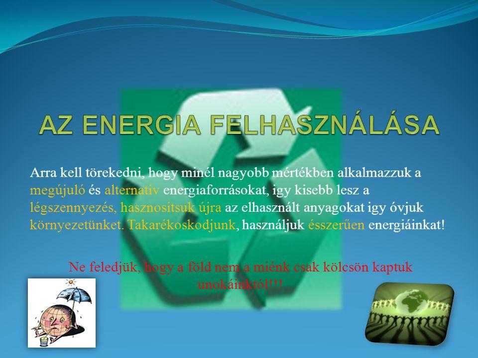 Arra kell törekedni, hogy minél nagyobb mértékben alkalmazzuk a megújuló és alternativ energiaforrásokat, igy kisebb lesz a légszennyezés, hasznositsu