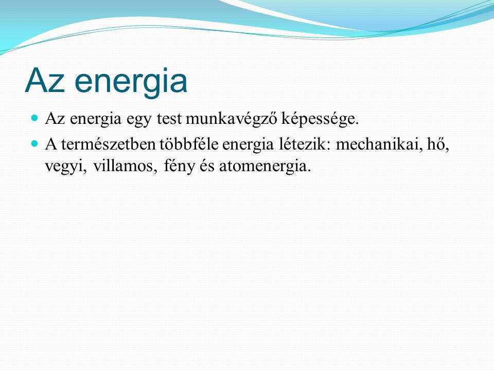 Az energia Az energia egy test munkavégző képessége. A természetben többféle energia létezik: mechanikai, hő, vegyi, villamos, fény és atomenergia.